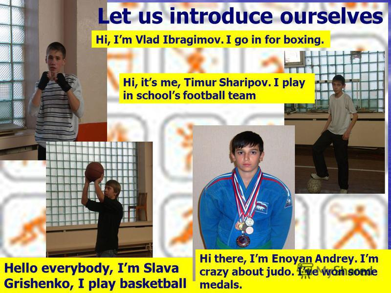 Let us introduce ourselves Hi, Im Vlad Ibragimov. I go in for boxing. Hello everybody, Im Slava Grishenko, I play basketball Hi, its me, Timur Sharipov. I play in schools football team Hi there, Im Enoyan Andrey. Im crazy about judo. Ive won some med