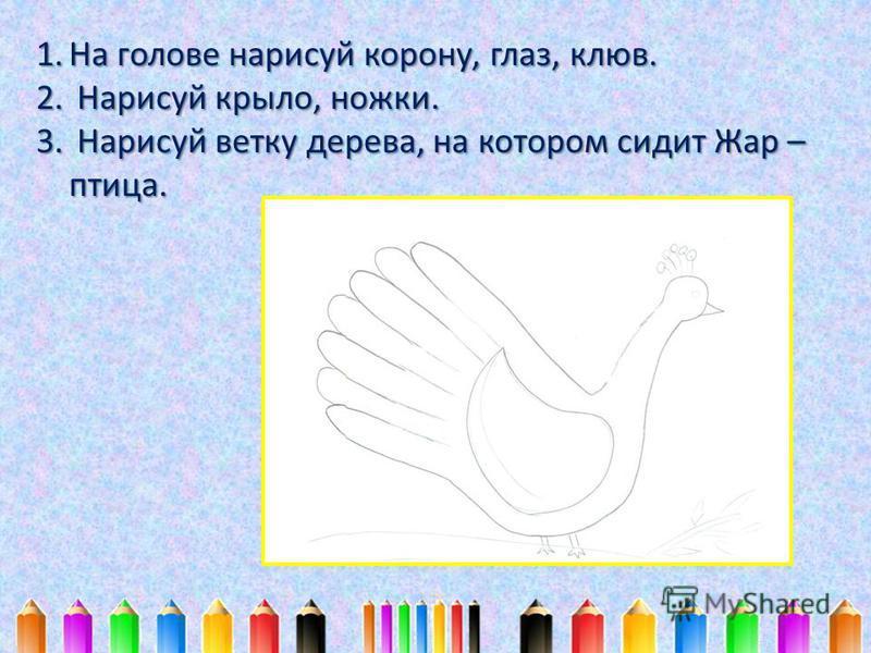 1. На голове нарисуй корону, глаз, клюв. 2. Нарисуй крыло, ножки. 3. Нарисуй ветку дерева, на котором сидит Жар – птица.