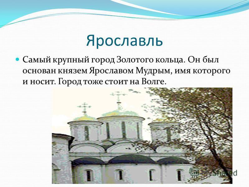 Ярославль Самый крупный город Золотого кольца. Он был основан князем Ярославом Мудрым, имя которого и носит. Город тоже стоит на Волге.