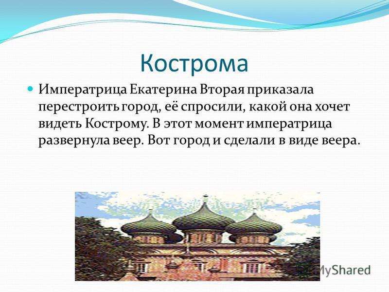 Кострома Императрица Екатерина Вторая приказала перестроить город, её спросили, какой она хочет видеть Кострому. В этот момент императрица развернула веер. Вот город и сделали в виде веера.