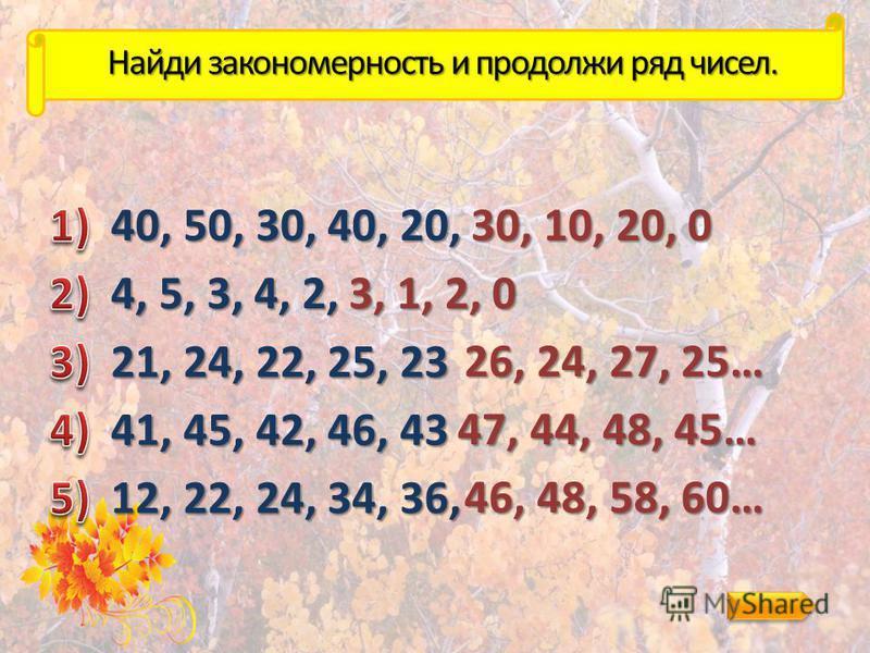 Найди закономерность и продолжи ряд чисел. 40, 50, 30, 40, 20, 30, 10, 20, 0 4, 5, 3, 4, 2, 3, 1, 2, 0 21, 24, 22, 25, 23 26, 24, 27, 25… 41, 45, 42, 46, 43 47, 44, 48, 45… 12, 22, 24, 34, 36, 46, 48, 58, 60…