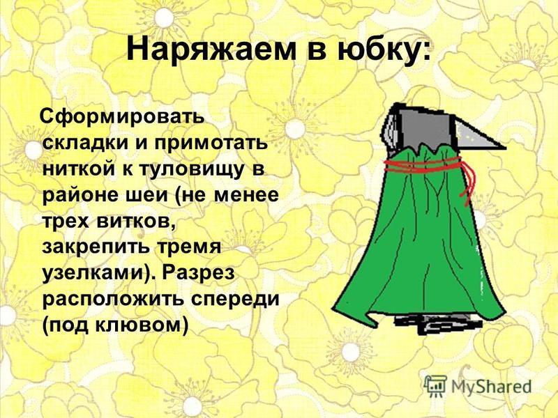 Наряжаем в юбку: Сформировать складки и примотать ниткой к туловищу в районе шеи (не менее трех витков, закрепить тремя узелками). Разрез расположить спереди (под клювом)