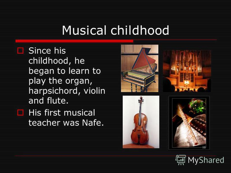 Musical childhood Since his childhood, he began to learn to play the organ, harpsichord, violin and flute. His first musical teacher was Nafe.