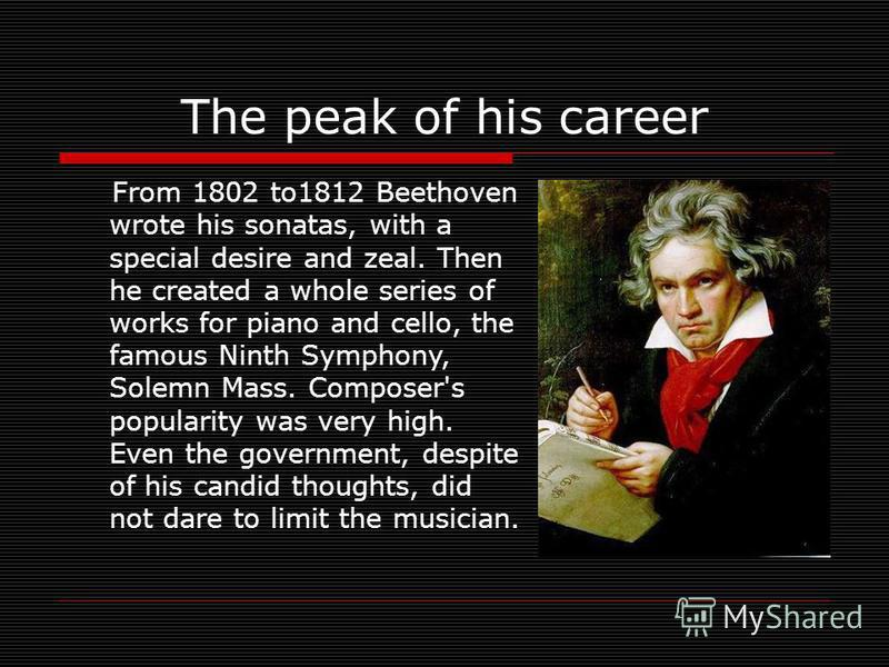 The peak of his career From 1802 to1812 Beethoven wrote his sonatas, with a special desire and zeal. Then he created a whole series of works for piano and cello, the famous Ninth Symphony, Solemn Mass. Composer's popularity was very high. Even the go