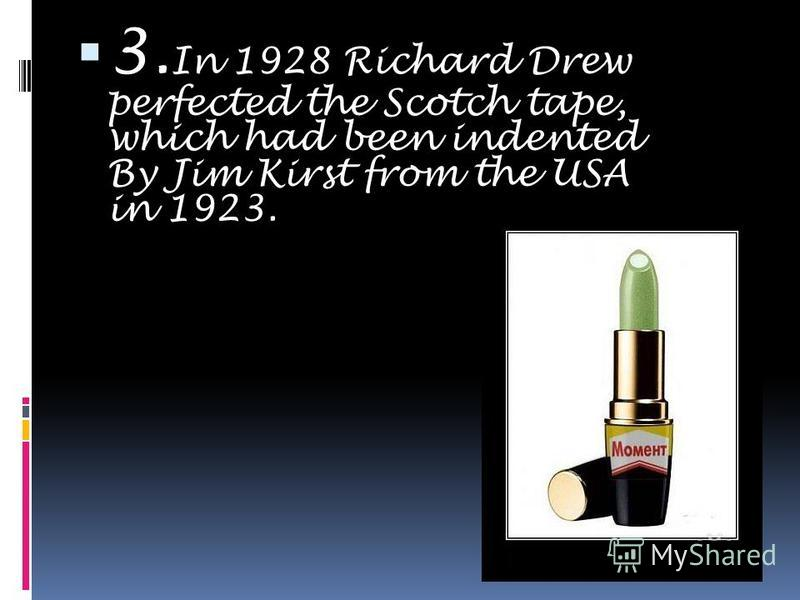 3. In 1928 Richard Drew perfected the Scotch tape, which had been indented By Jim Kirst from the USA in 1923.
