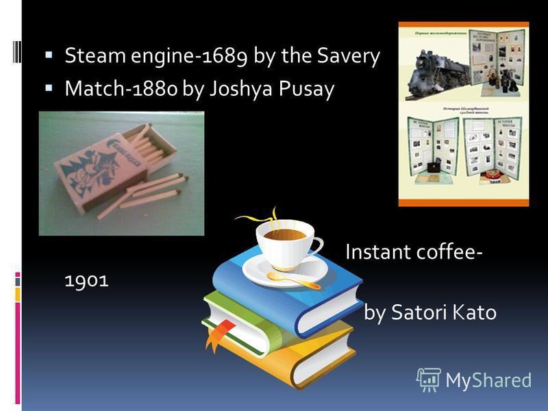 Steam engine-1689 by the Savery Match-1880 by Joshya Pusay Instant coffee- 1901 by Satori Kato