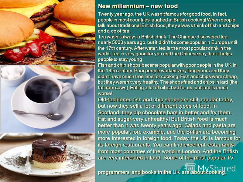 New millennium – new food Twenty year ago, the UK wasnt famous for good food. In fact, people in most countries laughed at British cooking! When people talk about traditional British food, they always think of fish and chips and a cp of tea. Tea wasn