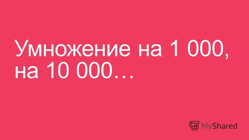 Умножение на 1 000, на 10 000…