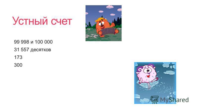 Устный счет 99 998 и 100 000 31 557 десятков 173 300