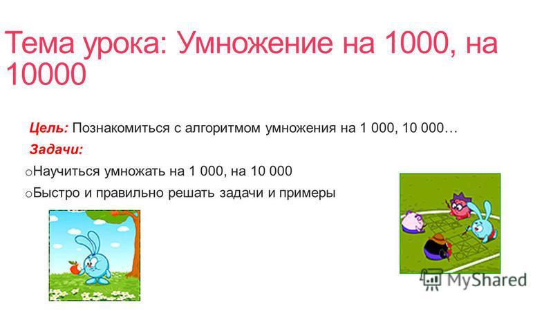 Тема урока: Умножение на 1000, на 10000 Цель: Познакомиться с алгоритмом умножения на 1 000, 10 000… Задачи: o Научиться умножать на 1 000, на 10 000 o Быстро и правильно решать задачи и примеры