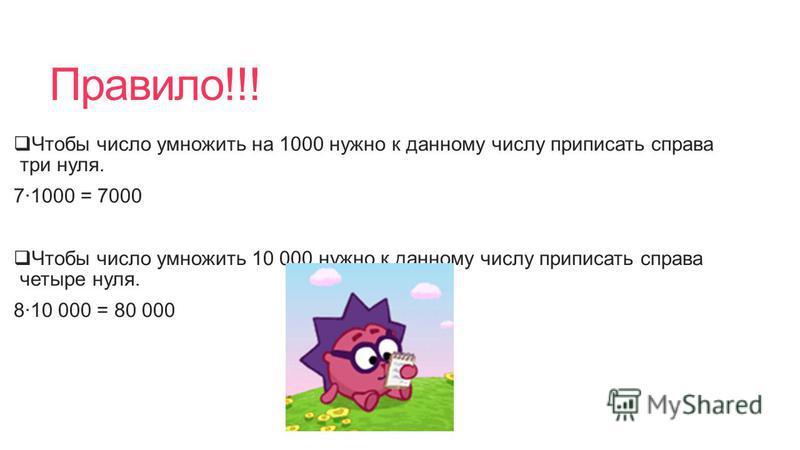 Правило!!! Чтобы число умножить на 1000 нужно к данному числу приписать справа три нуля. 71000 = 7000 Чтобы число умножить 10 000 нужно к данному числу приписать справа четыре нуля. 810 000 = 80 000