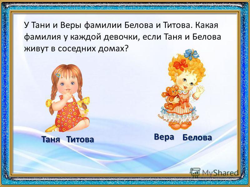 У Тани и Веры фамилии Белова и Титова. Какая фамилия у каждой девочки, если Таня и Белова живут в соседних домах? Таня Белова Титова Вера
