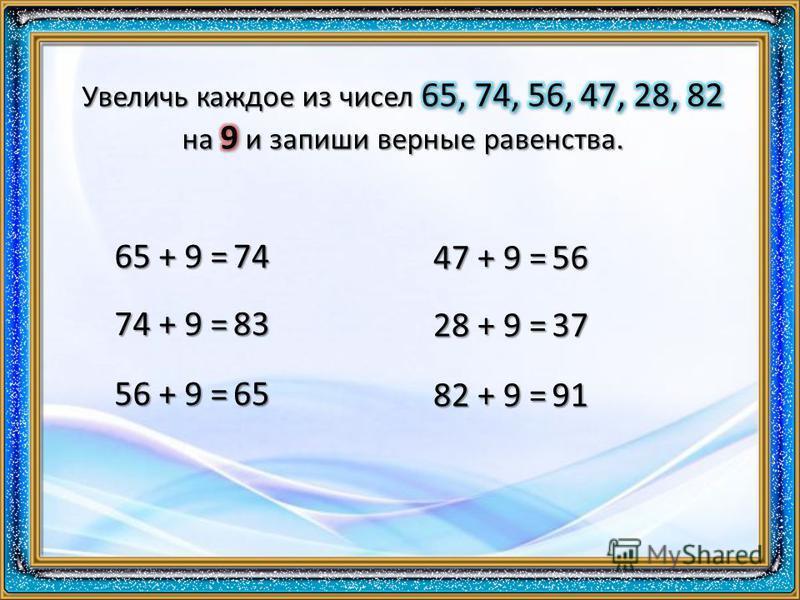 65 + 9 = 74 74 + 9 = 83 56 + 9 = 65 47 + 9 = 56 28 + 9 = 37 82 + 9 = 91