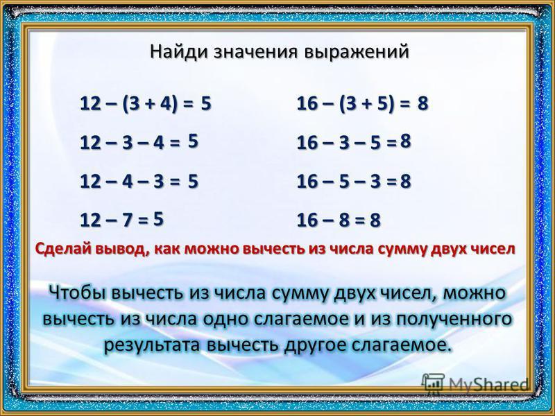 Найди значения выражений 12 – (3 + 4) = 12 – 3 – 4 = 12 – 4 – 3 = 12 – 7 = 16 – (3 + 5) = 16 – 3 – 5 = 16 – 5 – 3 = 16 – 8 = 5 5 5 5 8 8 8 8 Сделай вывод, как можно вычесть из числа сумму двух чисел