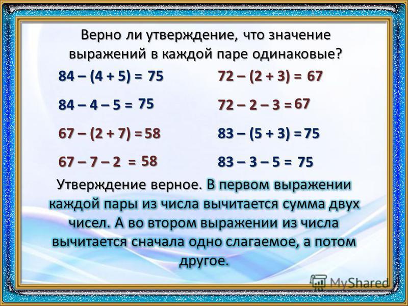 Верно ли утверждение, что значение выражений в каждой паре одинаковые? 84 – (4 + 5) = 84 – 4 – 5 = 67 – (2 + 7) = 67 – 7 – 2 = 72 – (2 + 3) = 72 – 2 – 3 = 83 – (5 + 3) = 83 – 3 – 5 = 75 75 58 58 67 67 75 75