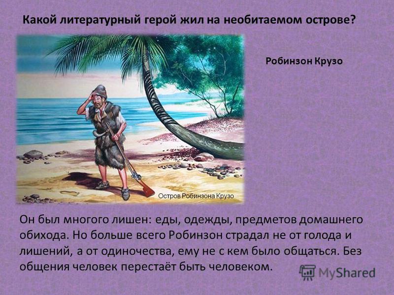 Какой литературный герой жил на необитаемом острове? Робинзон Крузо Он был многого лишен: еды, одежды, предметов домашнего обихода. Но больше всего Робинзон страдал не от голода и лишений, а от одиночества, ему не с кем было общаться. Без общения чел