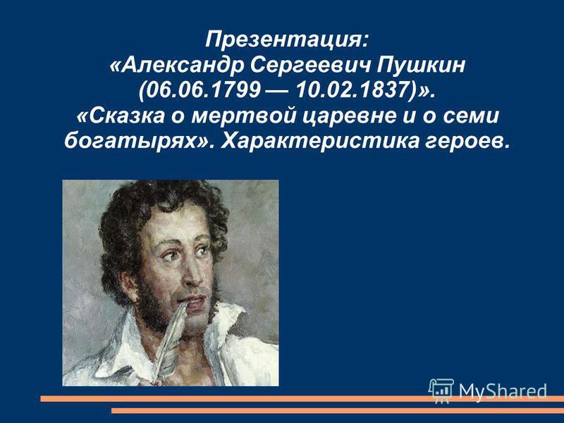 Презентация: «Александр Сергеевич Пушкин (06.06.1799 10.02.1837)». «Сказка о мертвой царевне и о семи богатырях». Характеристика героев.