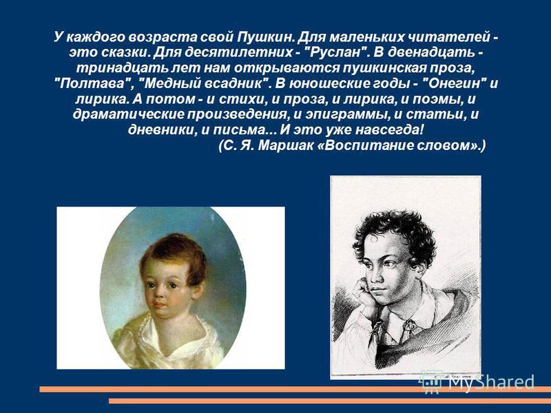 У каждого возраста свой Пушкин. Для маленьких читателей - это сказки. Для десятилетних -