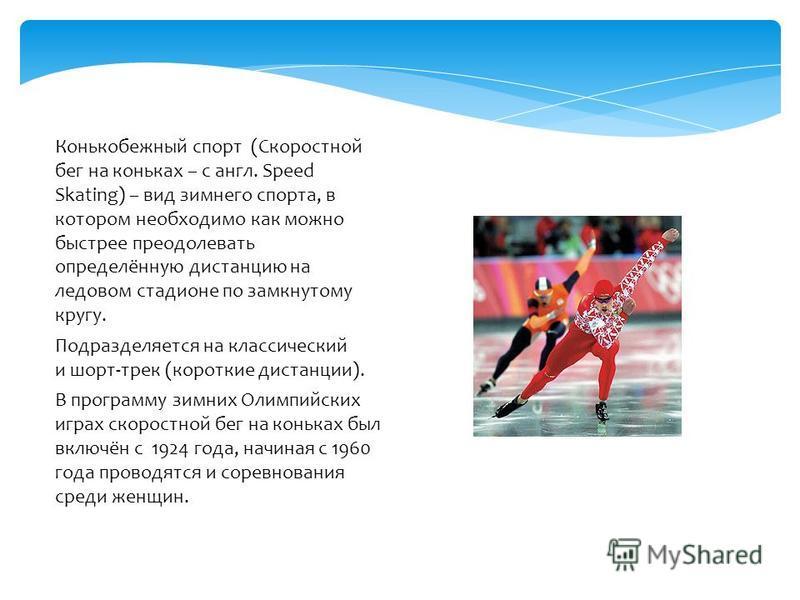 Конькобежный спорт (Скоростной бег на коньках – с англ. Speed Skating) – вид зимнего спорта, в котором необходимо как можно быстрее преодолевать определённую дистанцию на ледовом стадионе по замкнутому кругу. Подразделяется на классический и шорт-тре