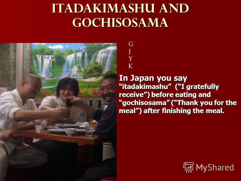 Itadakimashu and Gochisosama gjykgjyk In Japan you say itadakimashu (I gratefully receive) before eating and gochisosama (Thank you for the meal) after finishing the meal.