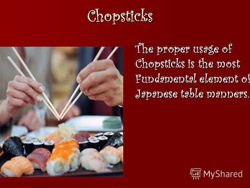 Chopsticks The proper usage of Chopsticks is the most Fundamental element of Japanese table manners.