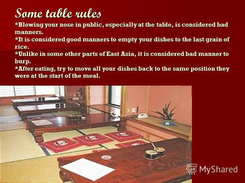 Some table rules *Blowing your nose in public, especially at the table, is considered bad manners. *It is considered good manners to empty your dishes to the last grain of rice. *Unlike in some other parts of East Asia, it is considered bad manner to