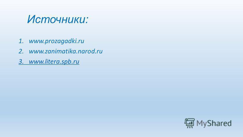 Источники: 1.www.prozagadki.ru 2.www.zanimatika.narod.ru 3. www.litera.spb.ru