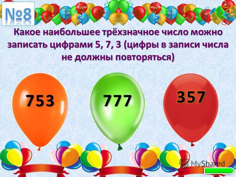 Какое наибольшее трёхзначное число можно записать цифрами 5, 7, 3 (цифры в записи числа не должны повторяться) 753 777