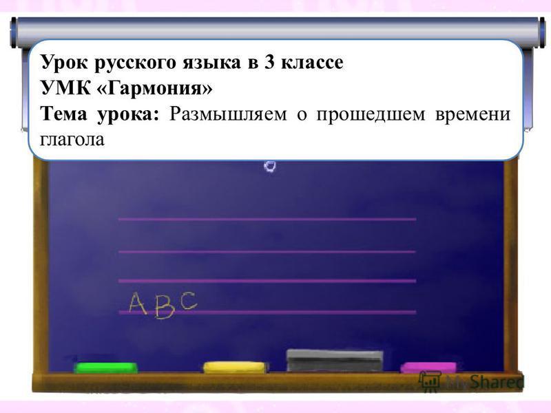 Урок русского языка в 3 классе УМК «Гармония» Тема урока: Размышляем о прошедшем времени глагола