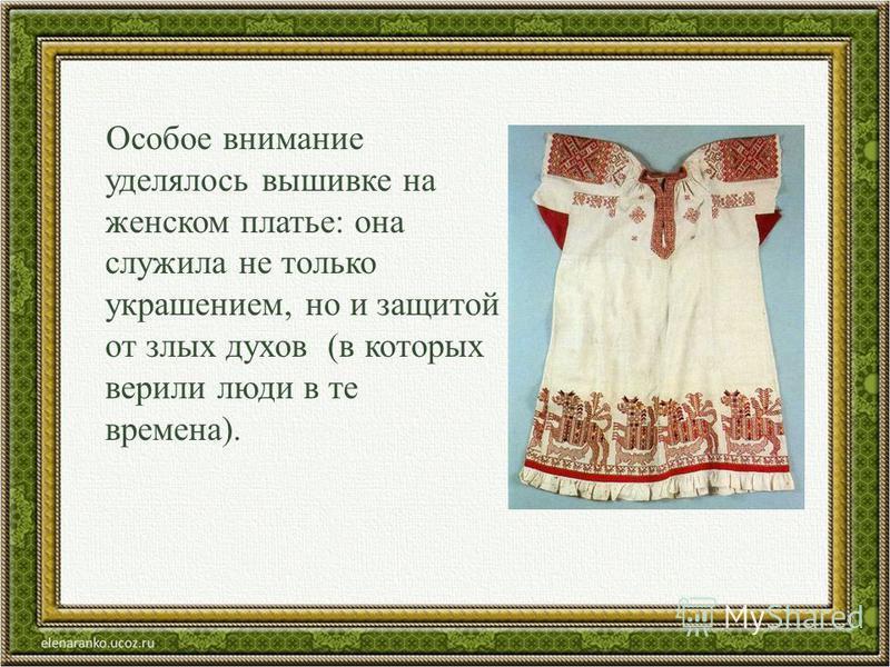 Особое внимание уделялось вышивке на женском платье: она служила не только украшением, но и защитой от злых духов (в которых верили люди в те времена).