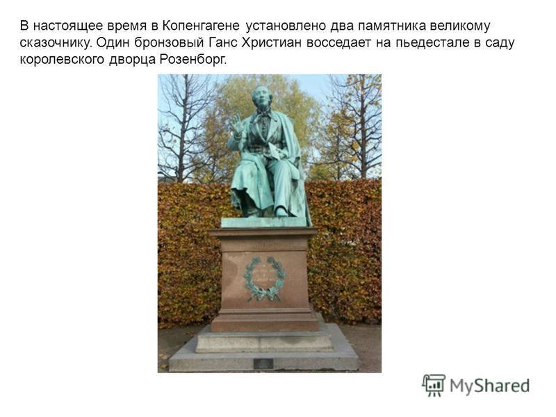 В настоящее время в Копенгагене установлено два памятника великому сказочнику. Один бронзовый Ганс Христиан восседает на пьедестале в саду королевского дворца Розенборг.