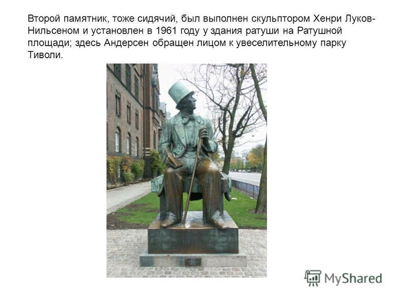 Второй памятник, тоже сидячий, был выполнен скульптором Хенри Луков- Нильсеном и установлен в 1961 году у здания ратуши на Ратушной площади; здесь Андерсен обращен лицом к увеселительному парку Тиволи.