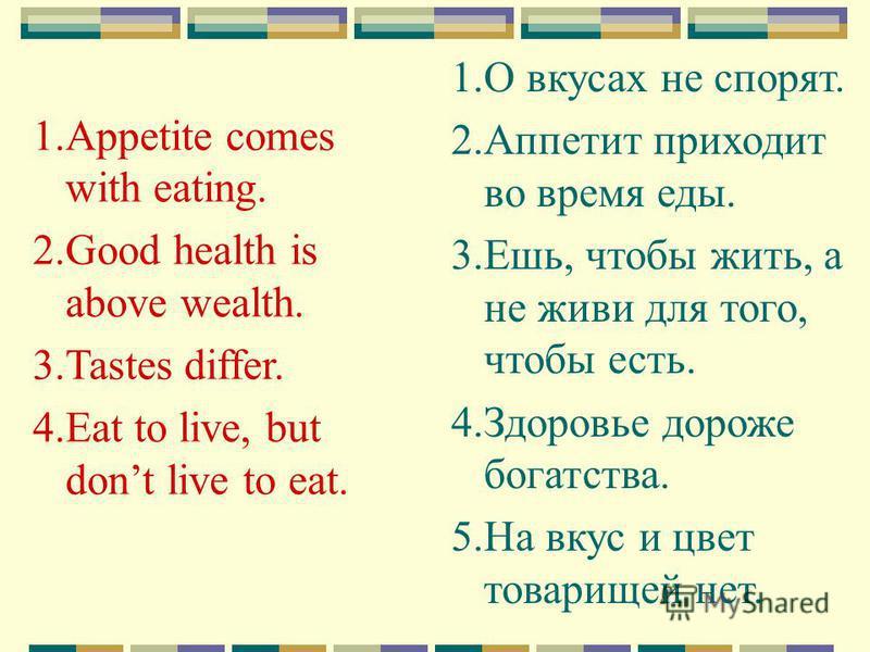 1. Appetite comes with eating. 2. Good health is above wealth. 3. Tastes differ. 4. Eat to live, but dont live to eat. 1. О вкусах не спорят. 2. Аппетит приходит во время еды. 3.Ешь, чтобы жить, а не живи для того, чтобы есть. 4. Здоровье дороже бога
