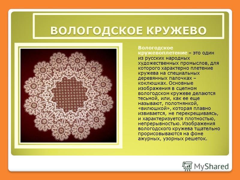ВОЛОГОДСКОЕ КРУЖЕВО Вологодское кружевоплетение – это один из русских народных художественных промыслов, для которого характерно плетение кружева на специальных деревянных палочках – коклюшках. Основные изображения в сцепном вологодском кружеве делаю