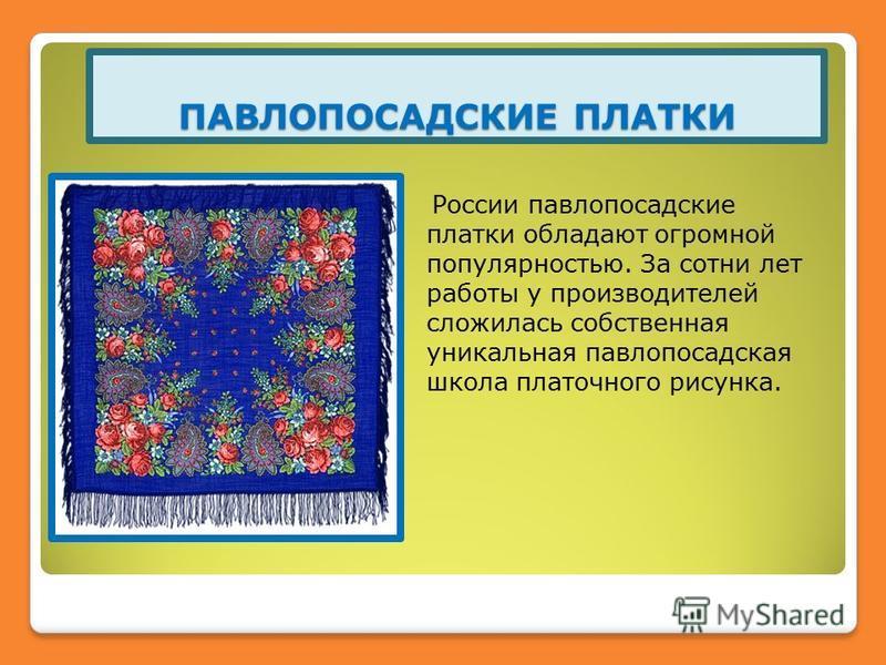 ПАВЛОПОСАДСКИЕ ПЛАТКИ России павлопосадские платки обладают огромной популярностью. За сотни лет работы у производителей сложилась собственная уникальная павлопосадетская школа платочного рисунка.