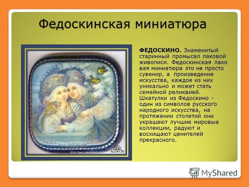 Федоскинская миниатюра ФЕДОСКИНО. Знаменитый старинный промысел лаковой живописи. Федоскинская лаковая миниатюра это не просто сувенир, а произведение искусства, каждое из них уникально и может стать семейной реликвией. Шкатулки из Федоскино - один и