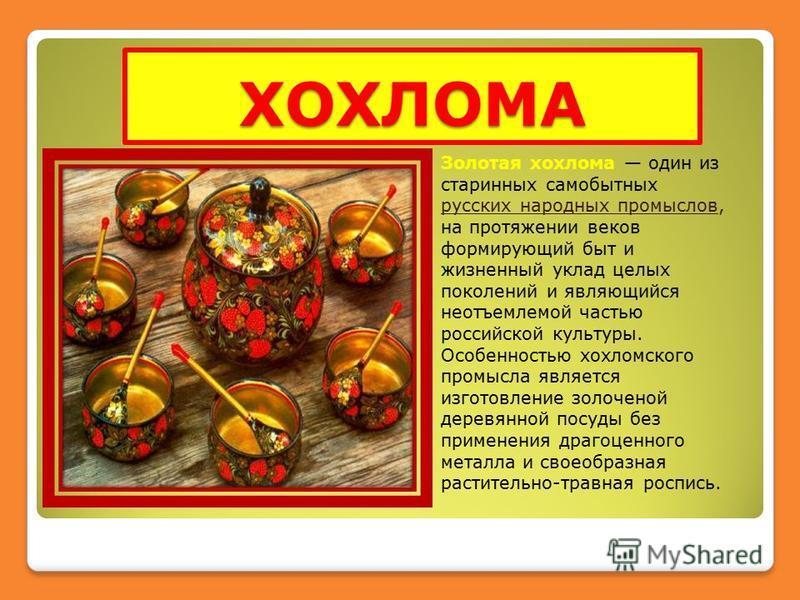 ХОХЛОМА Золотая хохлома один из старинных самобытных русских народных промыслов, на протяжении веков формирующий быт и жизненный уклад целых поколений и являющийся неотъемлемой частью российской культуры. Особенностью хохломского промысла является из