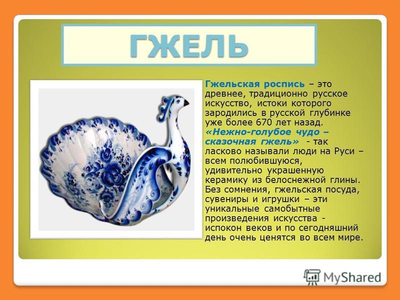ГЖЕЛЬ Гжельская розапись – это древнее, традиционно русское искусство, истоки которого зародились в русской глубинке уже более 670 лет назад. «Нежно-голубое чудо – сказочная гжель» - так ласково называли люди на Руси – всем полюбившуюся, удивительно