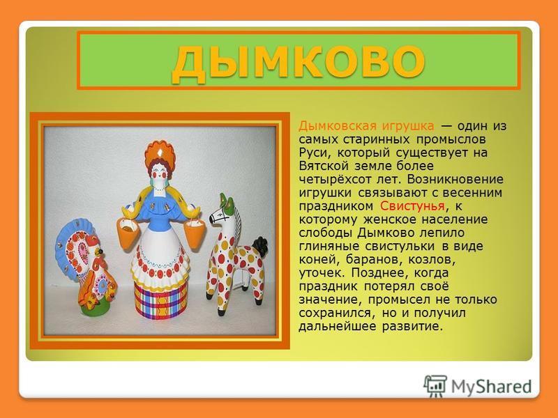 ДЫМКОВО Дымковская игрушка один из самых старинных промыслов Руси, который существует на Вятской земле более четырёхсот лет. Возникновение игрушки связывают с весенним праздником Свистунья, к которому женское население слободы Дымково лепило глиняные