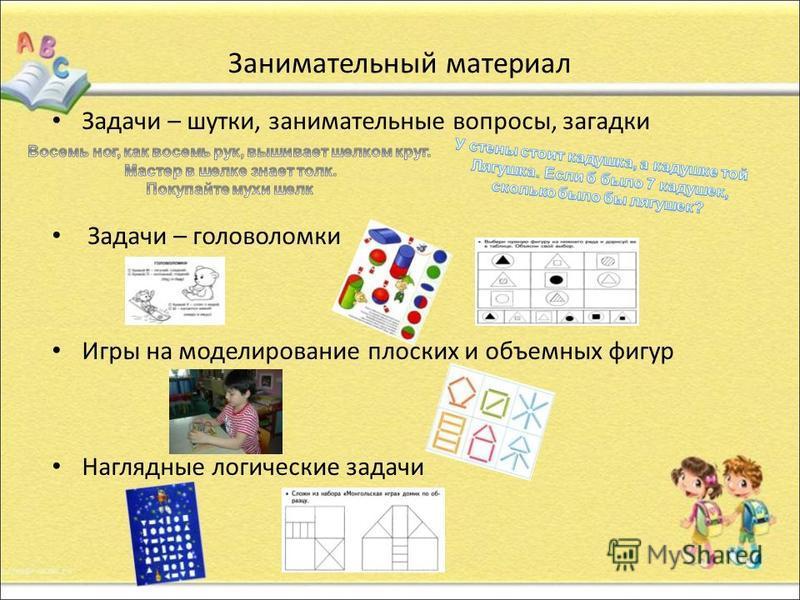 Занимательный материал Задачи – шутки, занимательные вопросы, загадки Задачи – головоломки Игры на моделирование плоских и объемных фигур Наглядные логические задачи