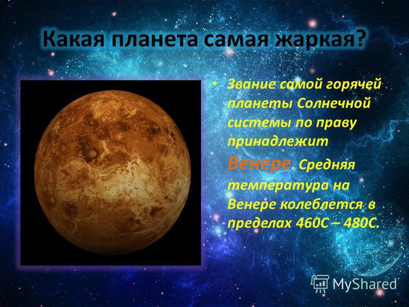 Звание самой горячей планеты Солнечной системы по праву принадлежит Венере. Средняя температура на Венере колеблется в пределах 460C – 480C.