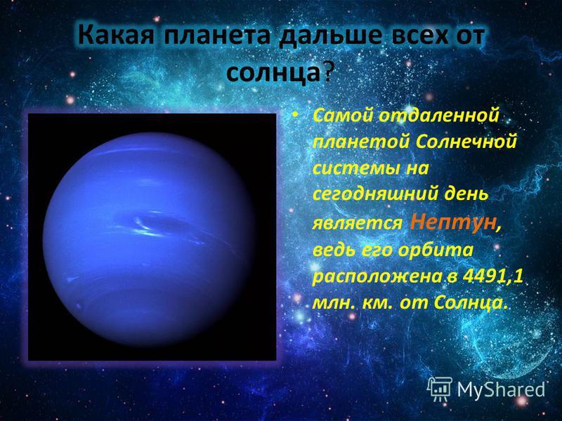 Самой отдаленной планетой Солнечной системы на сегодняшний день является Нептун, ведь его орбита расположена в 4491,1 млн. км. от Солнца.