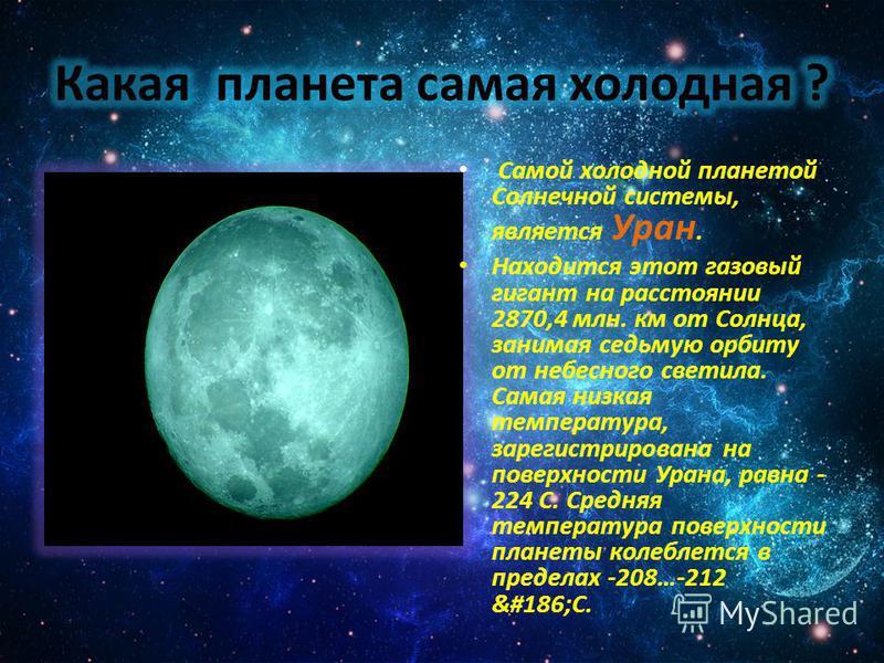 Самой холодной планетой Солнечной системы, является Уран. Находится этот газовый гигант на расстоянии 2870,4 млн. км от Солнца, занимая седьмую орбиту от небесного светила. Самая низкая температура, зарегистрирована на поверхности Урана, равна - 224