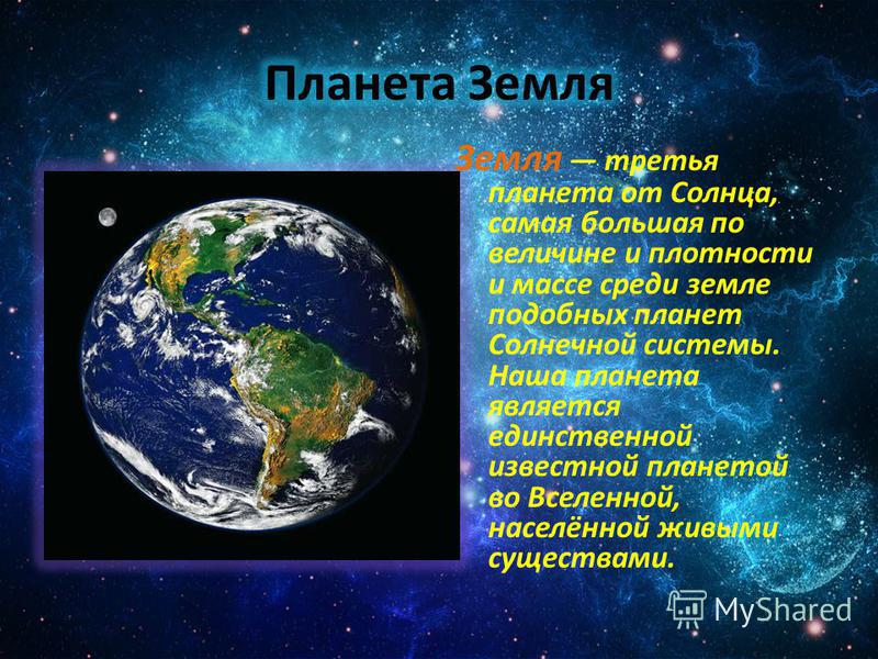 Земля третья планета от Солнца, самая большая по величине и плотности и массе среди земле подобных планет Солнечной системы. Наша планета является единственной известной планетой во Вселенной, населённой живыми существами.