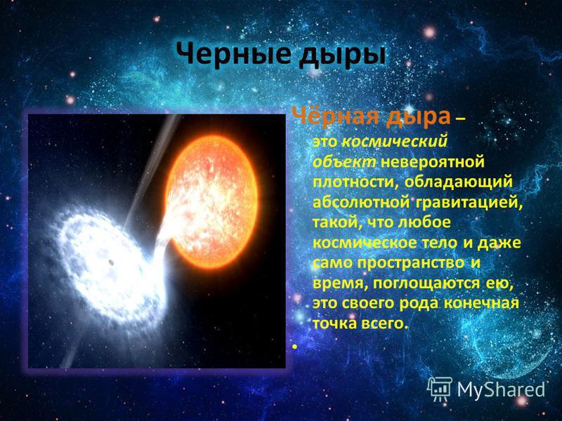Чёрная дыра – это космический объект невероятной плотности, обладающий абсолютной гравитацией, такой, что любое космическое тело и даже само пространство и время, поглощаются ею, это своего рода конечная точка всего.