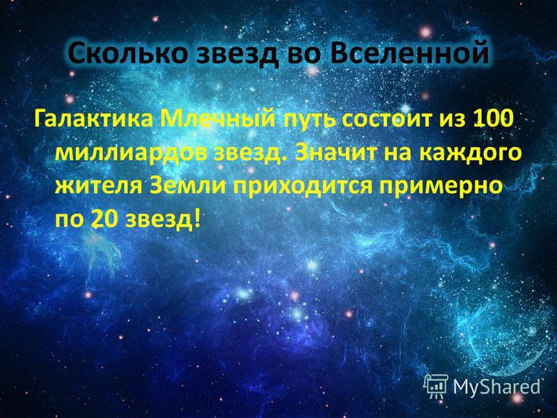 Галактика Млечный путь состоит из 100 миллиардов звезд. Значит на каждого жителя Земли приходится примерно по 20 звезд!