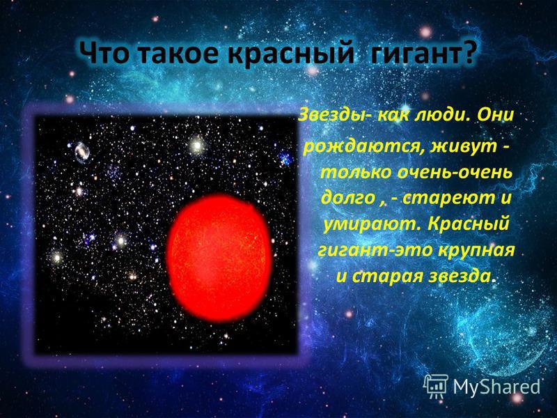 Звезды- как люди. Они рождаются, живут - только очень-очень долго, - стареют и умирают. Красный гигант-это крупная и старая звезда.