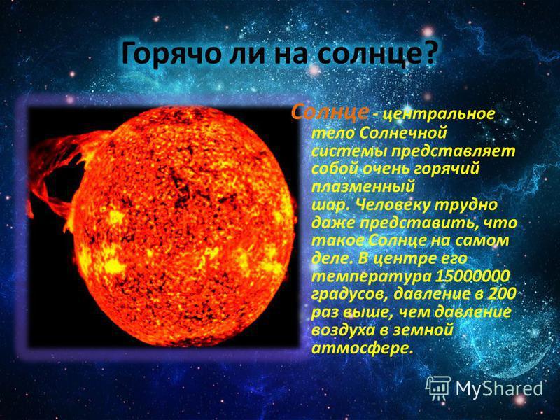 Солнце - центральное тело Солнечной системы представляет собой очень горячий плазменный шар. Человеку трудно даже представить, что такое Солнце на самом деле. В центре его температура 15000000 градусов, давление в 200 раз выше, чем давление воздуха в