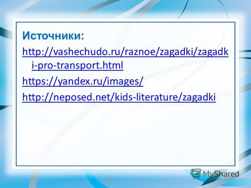 Источники: http://vashechudo.ru/raznoe/zagadki/zagadk i-pro-transport.html https://yandex.ru/images/ http://neposed.net/kids-literature/zagadki