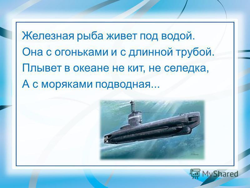 Железная рыба живет под водой. Она с огоньками и с длинной трубой. Плывет в океане не кит, не селедка, А с моряками подводная...